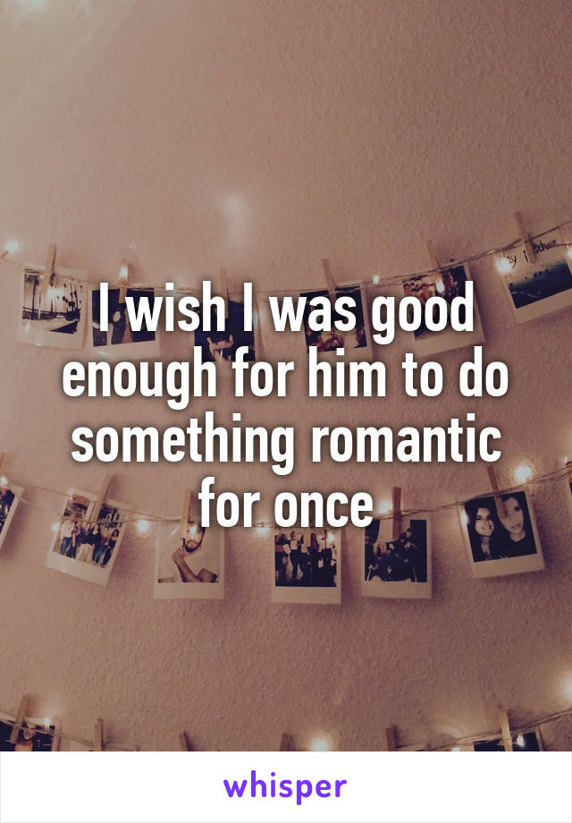I wish I was good enough for him to do something romantic for once