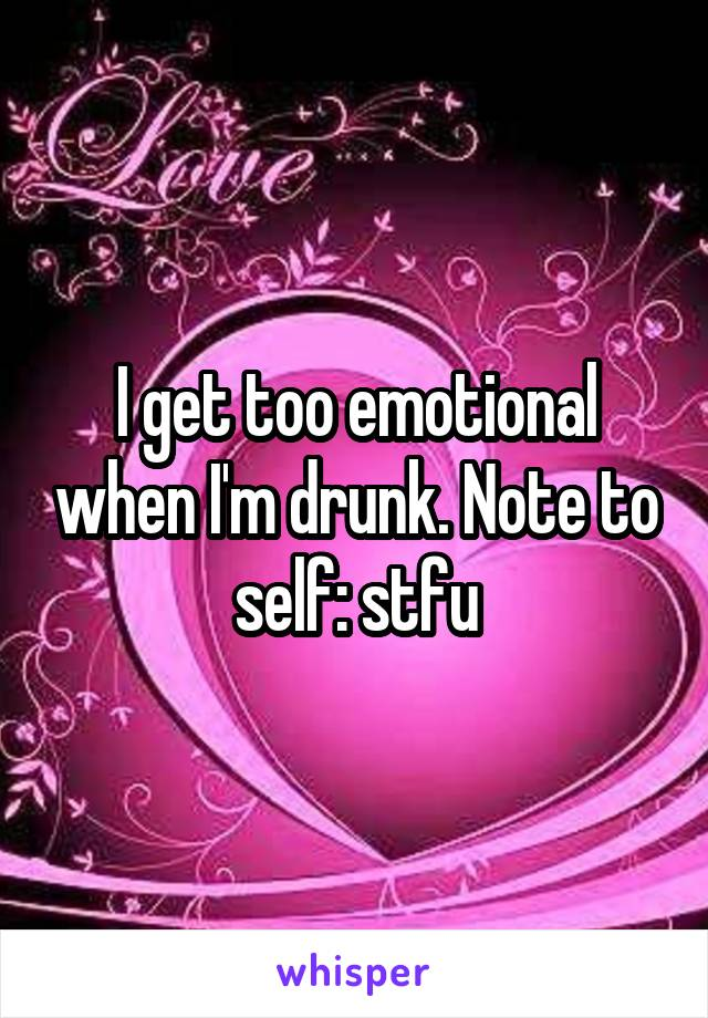 I get too emotional when I'm drunk. Note to self: stfu