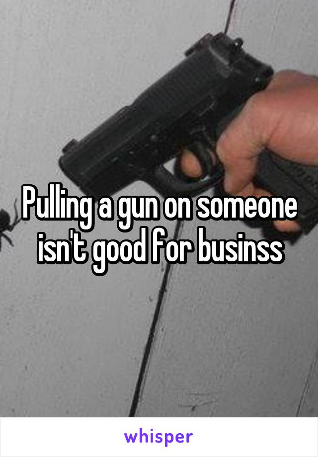 Pulling a gun on someone isn't good for businss