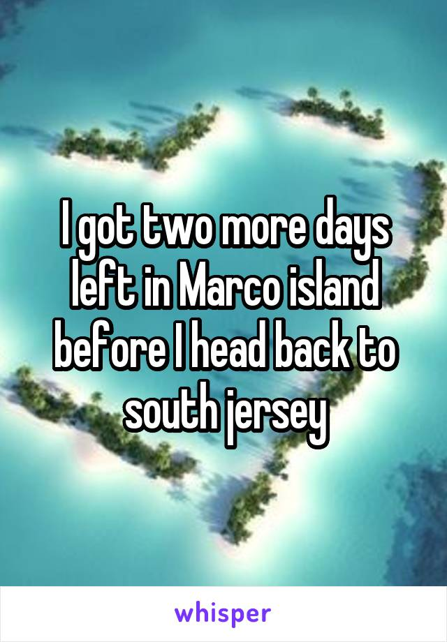 I got two more days left in Marco island before I head back to south jersey