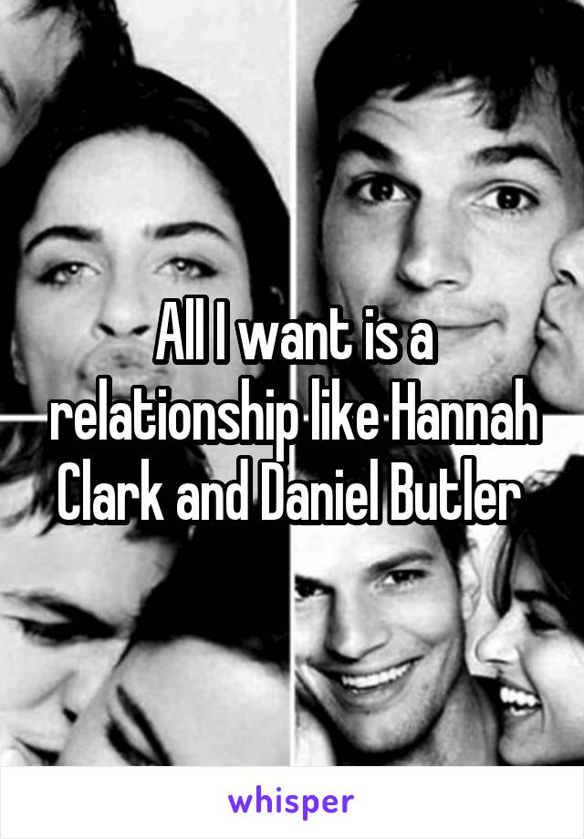 All I want is a relationship like Hannah Clark and Daniel Butler