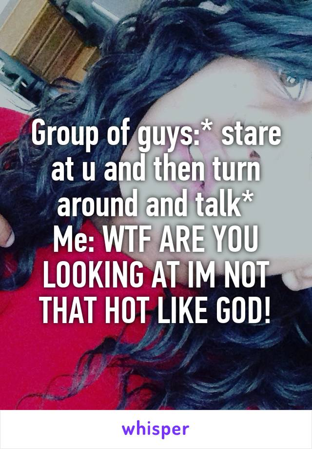 Group of guys:* stare at u and then turn around and talk* Me: WTF ARE YOU LOOKING AT IM NOT THAT HOT LIKE GOD!