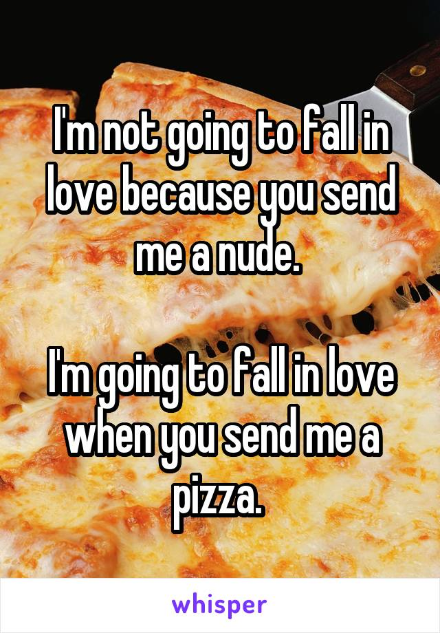 I'm not going to fall in love because you send me a nude.   I'm going to fall in love when you send me a pizza.