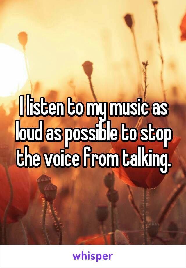 I listen to my music as loud as possible to stop the voice from talking.