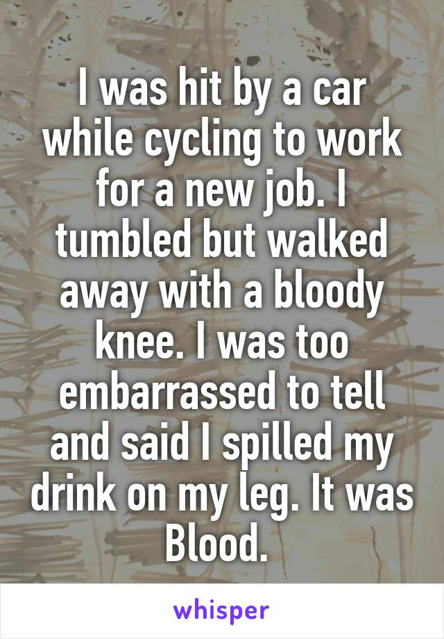 I was hit by a car while cycling to work for a new job. I tumbled but walked away with a bloody knee. I was too embarrassed to tell and said I spilled my drink on my leg. It was Blood.