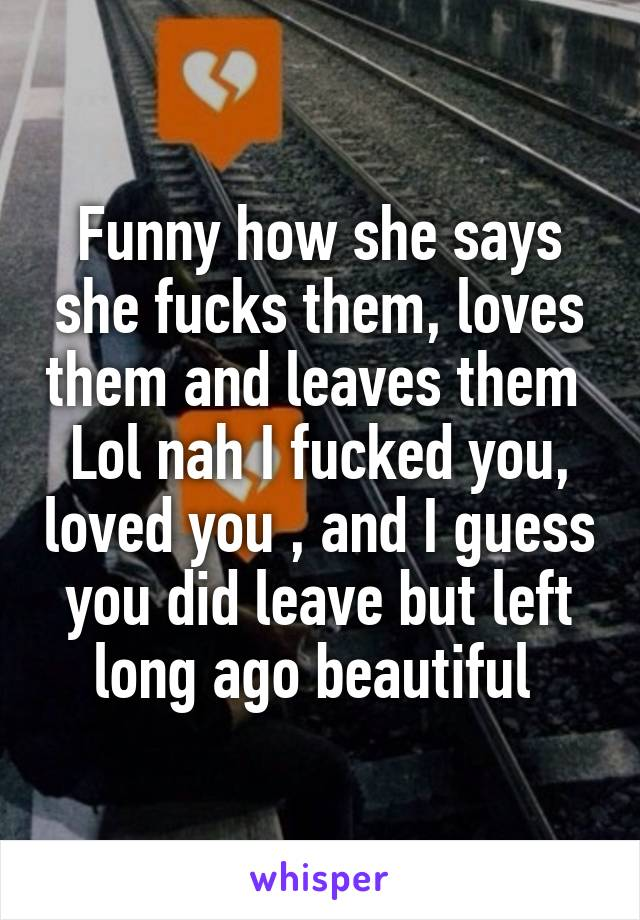 Funny how she says she fucks them, loves them and leaves them  Lol nah I fucked you, loved you , and I guess you did leave but left long ago beautiful