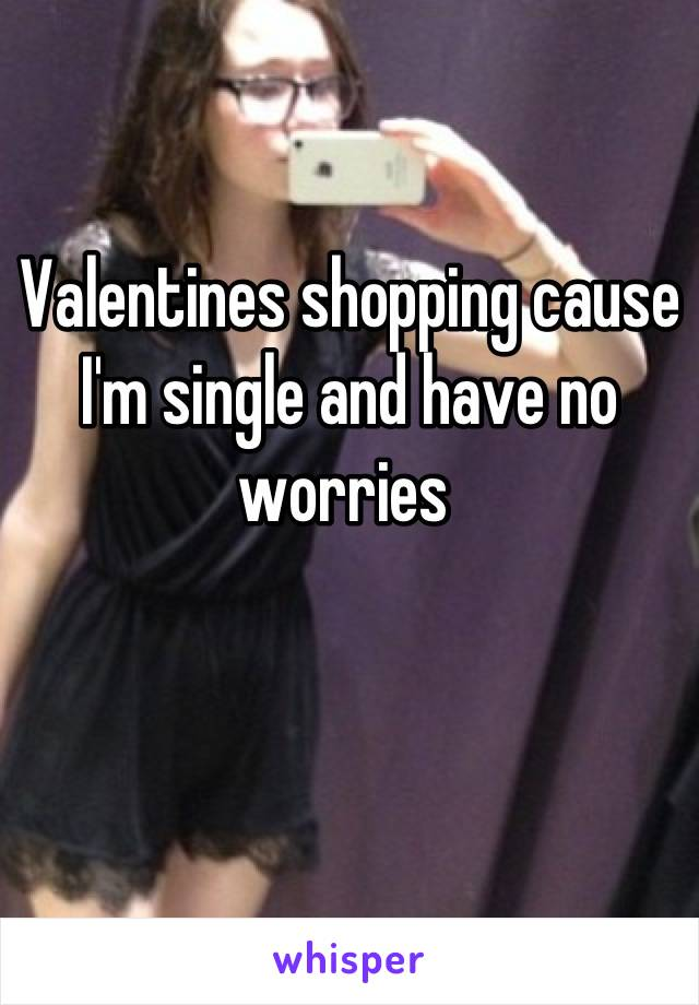 Valentines shopping cause I'm single and have no worries
