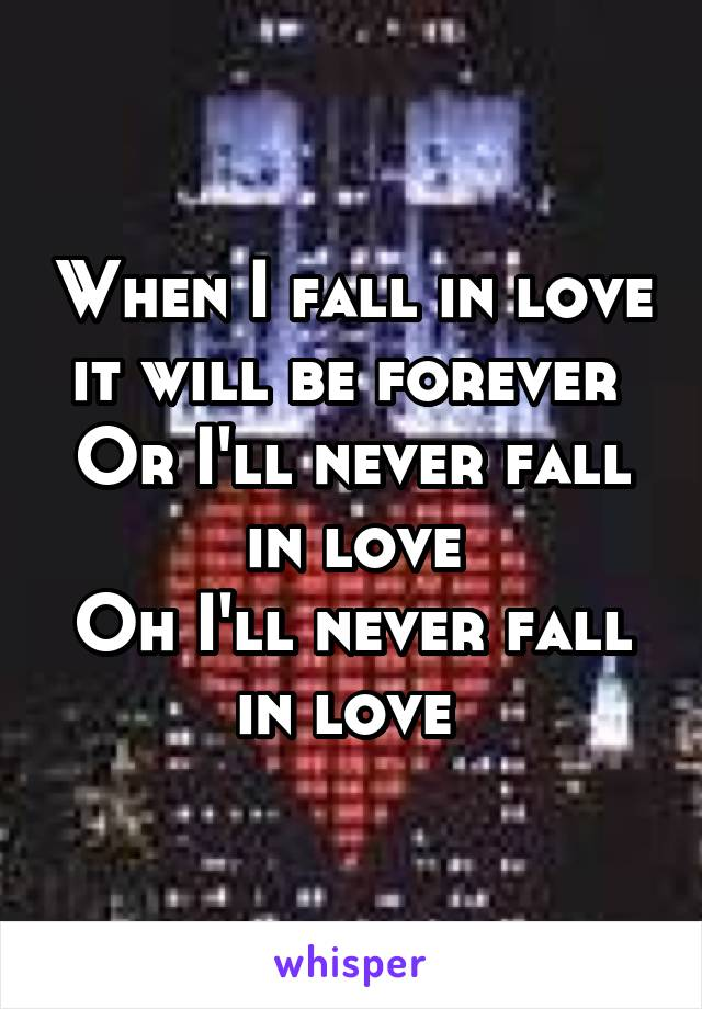 When I fall in love it will be forever  Or I'll never fall in love Oh I'll never fall in love