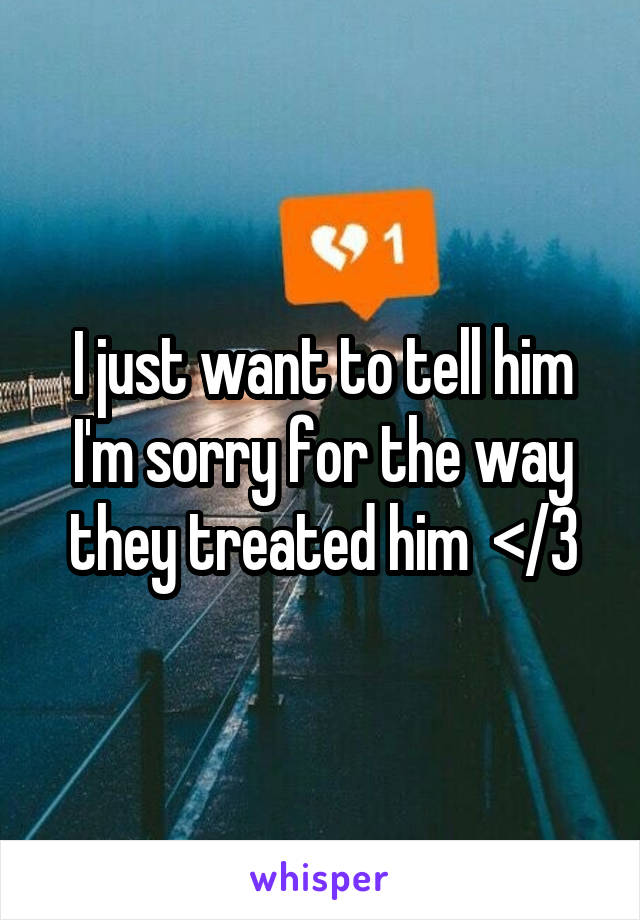I just want to tell him I'm sorry for the way they treated him  </3
