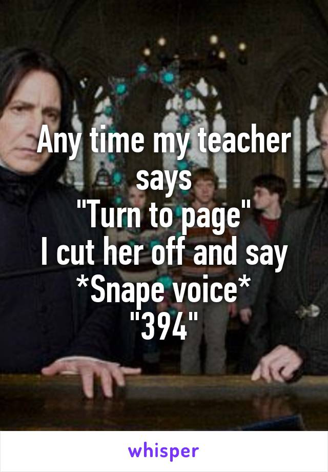 """Any time my teacher says """"Turn to page"""" I cut her off and say *Snape voice* """"394"""""""