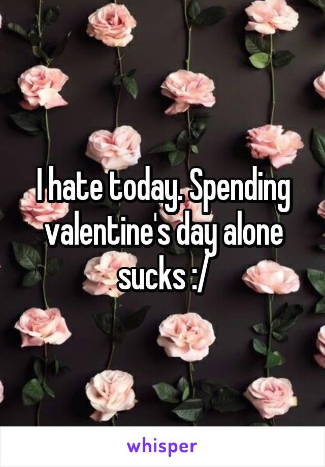 I hate today. Spending valentine's day alone sucks :/