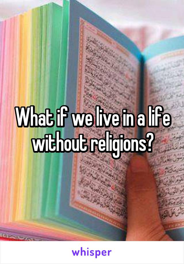 What if we live in a life without religions?
