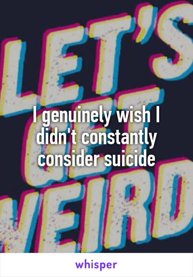 I genuinely wish I didn't constantly consider suicide
