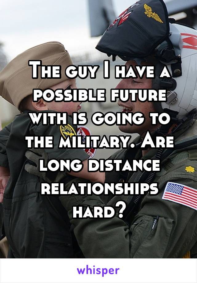 The guy I have a possible future with is going to the military. Are long distance relationships hard?