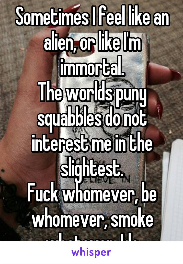 Sometimes I feel like an alien, or like I'm immortal. The worlds puny squabbles do not interest me in the slightest. Fuck whomever, be whomever, smoke whatever. Idc