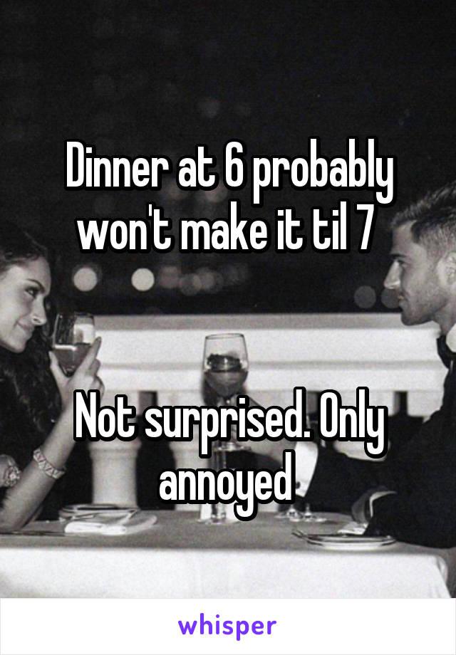 Dinner at 6 probably won't make it til 7    Not surprised. Only annoyed
