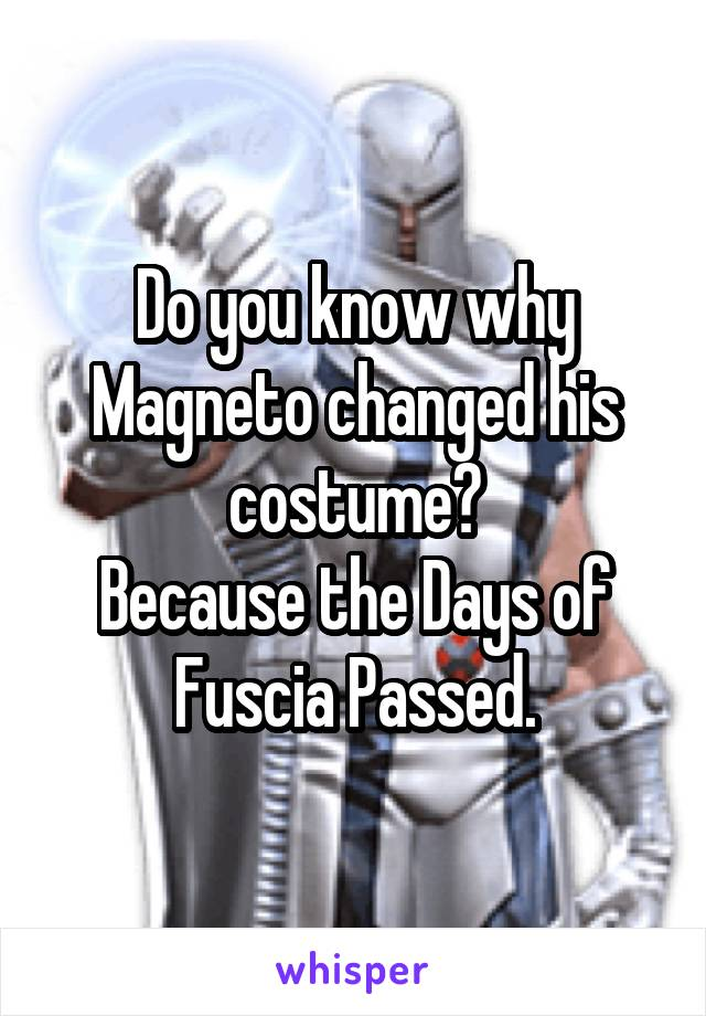 Do you know why Magneto changed his costume? Because the Days of Fuscia Passed.
