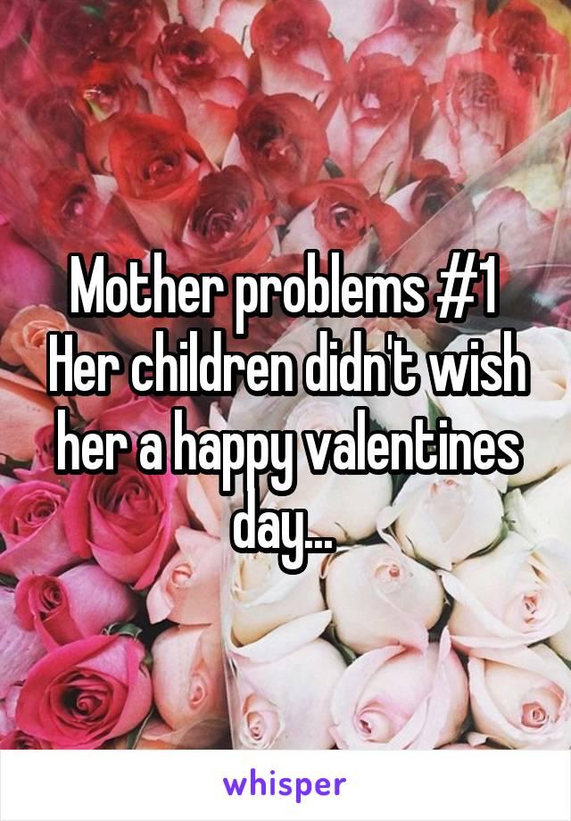 Mother problems #1  Her children didn't wish her a happy valentines day...