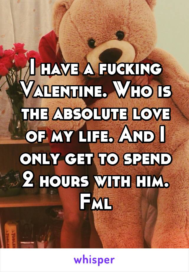 I have a fucking Valentine. Who is the absolute love of my life. And I only get to spend 2 hours with him. Fml