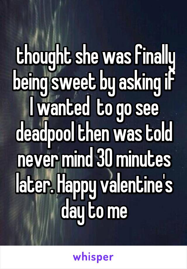 thought she was finally being sweet by asking if I wanted  to go see deadpool then was told never mind 30 minutes later. Happy valentine's day to me