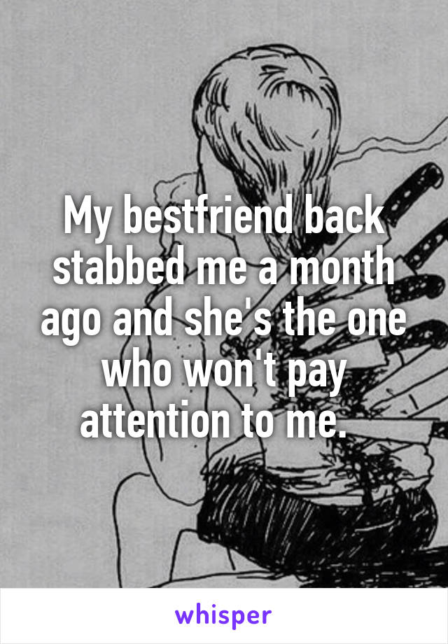 My bestfriend back stabbed me a month ago and she's the one who won't pay attention to me.
