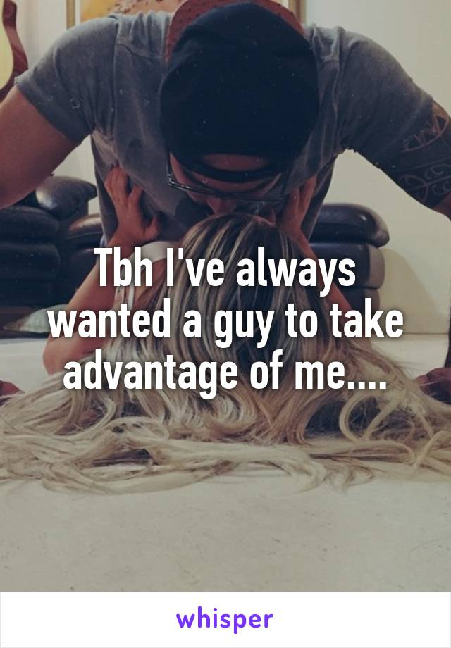 Tbh I've always wanted a guy to take advantage of me....