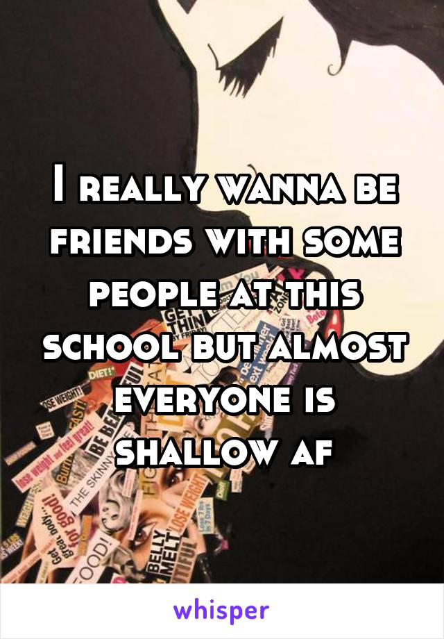 I really wanna be friends with some people at this school but almost everyone is shallow af