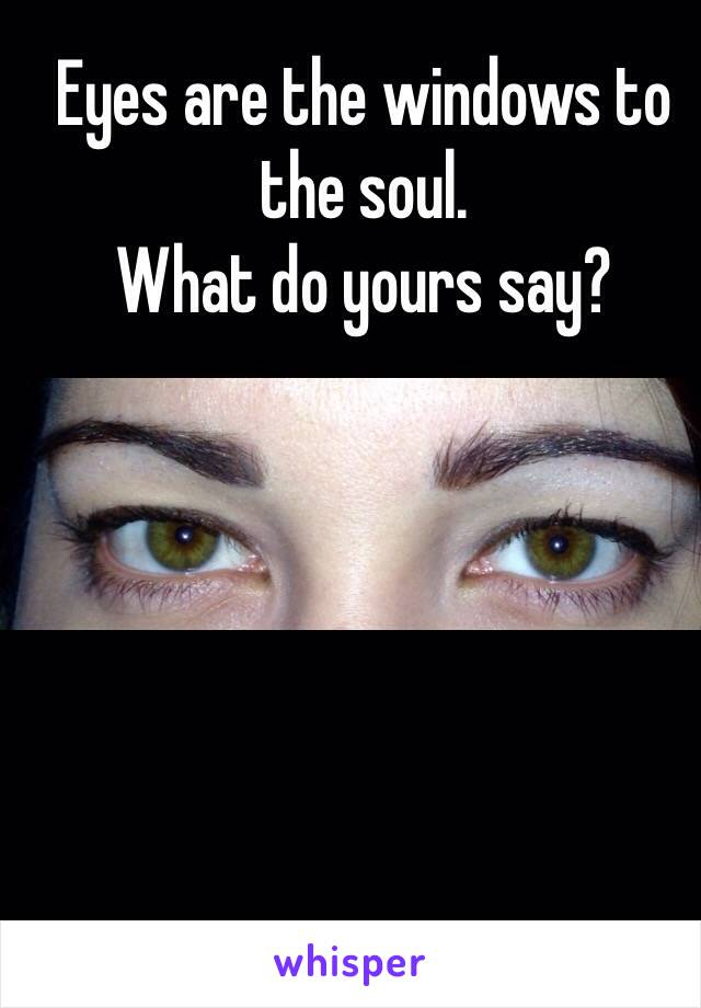 Eyes are the windows to the soul. What do yours say?