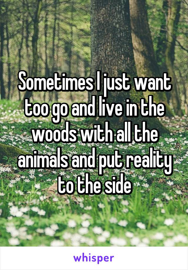 Sometimes I just want too go and live in the woods with all the animals and put reality to the side