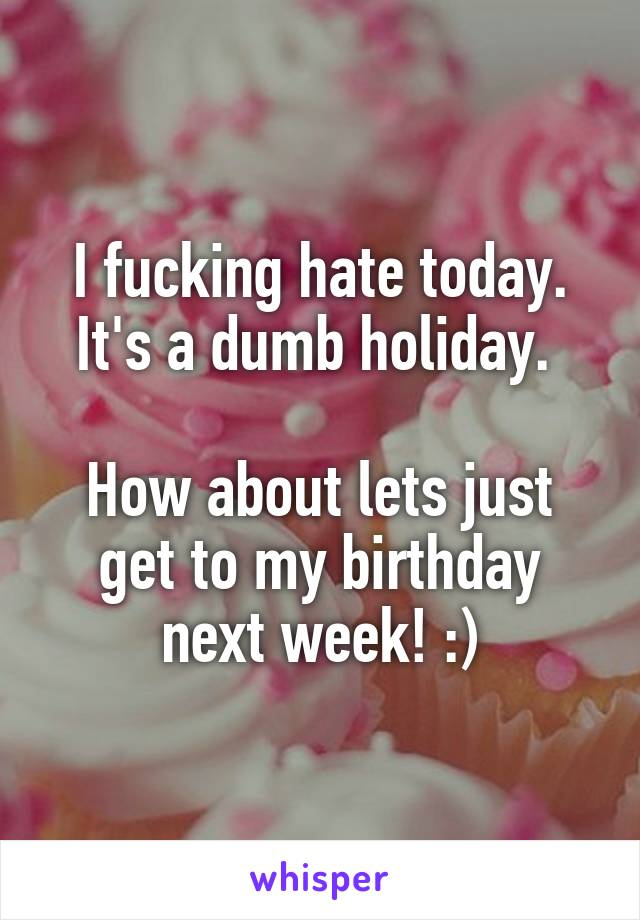 I fucking hate today. It's a dumb holiday.   How about lets just get to my birthday next week! :)