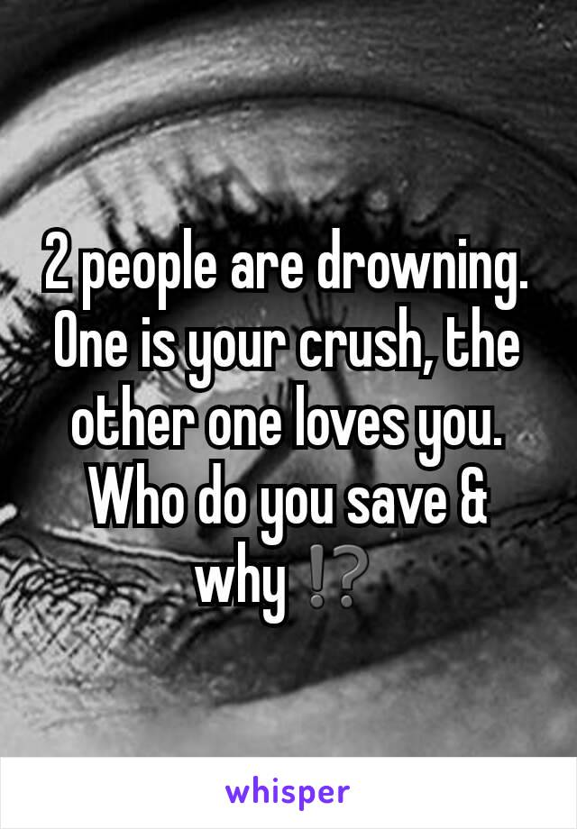 2 people are drowning. One is your crush, the other one loves you. Who do you save & why⁉