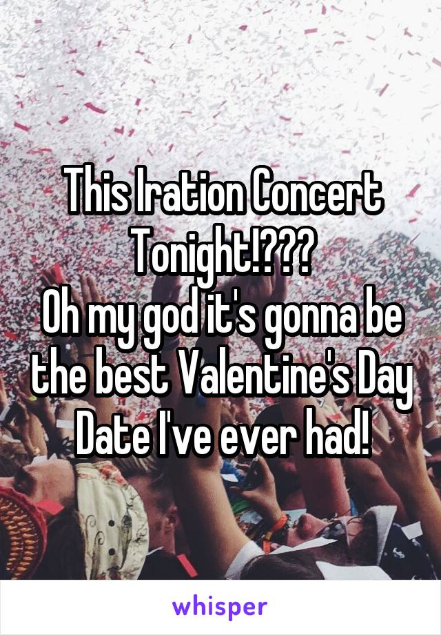 This Iration Concert Tonight!😍😍😍 Oh my god it's gonna be the best Valentine's Day Date I've ever had!