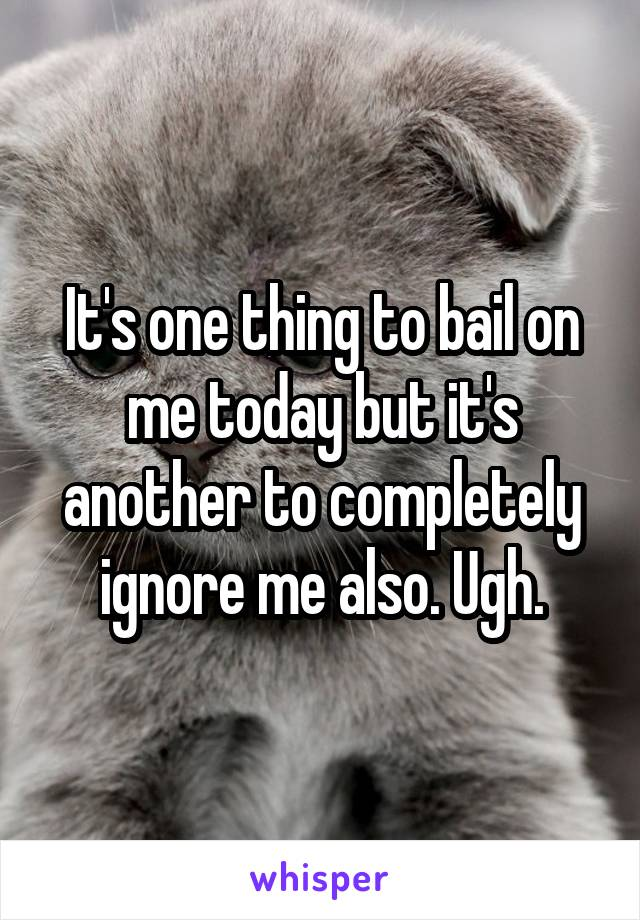 It's one thing to bail on me today but it's another to completely ignore me also. Ugh.