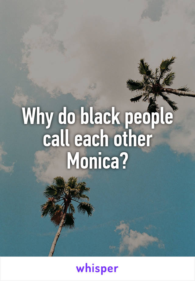 Why do black people call each other Monica?