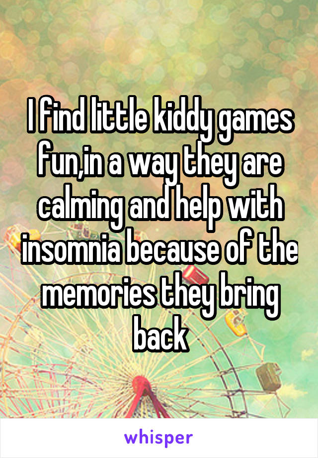 I find little kiddy games fun,in a way they are calming and help with insomnia because of the memories they bring back