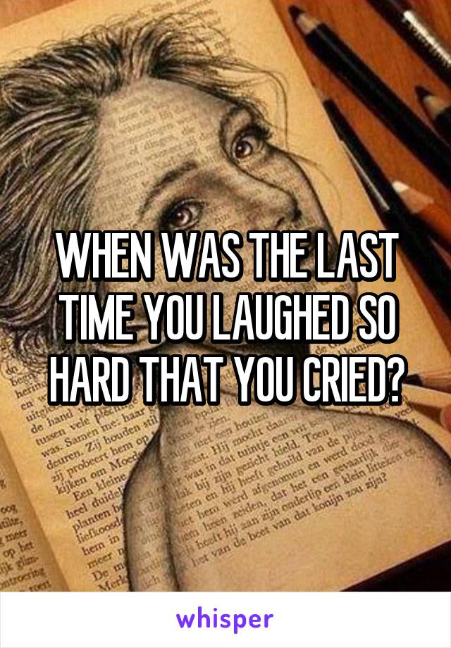 WHEN WAS THE LAST TIME YOU LAUGHED SO HARD THAT YOU CRIED?