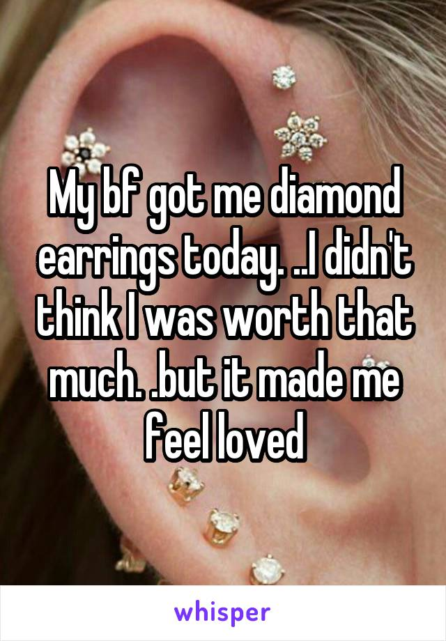 My bf got me diamond earrings today. ..I didn't think I was worth that much. .but it made me feel loved