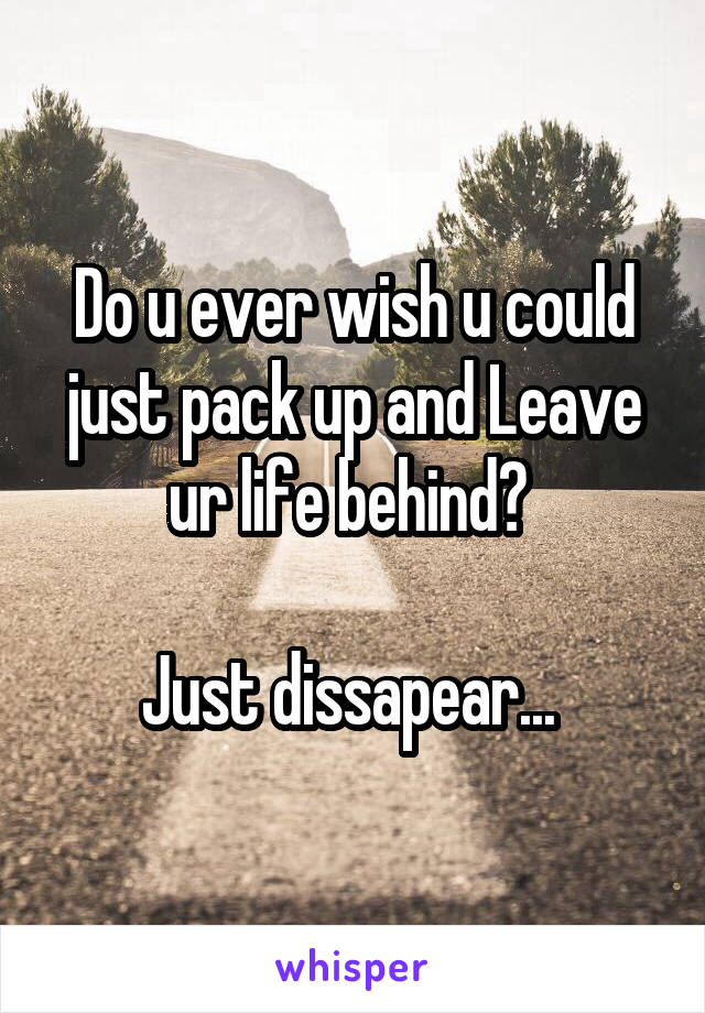 Do u ever wish u could just pack up and Leave ur life behind?   Just dissapear...
