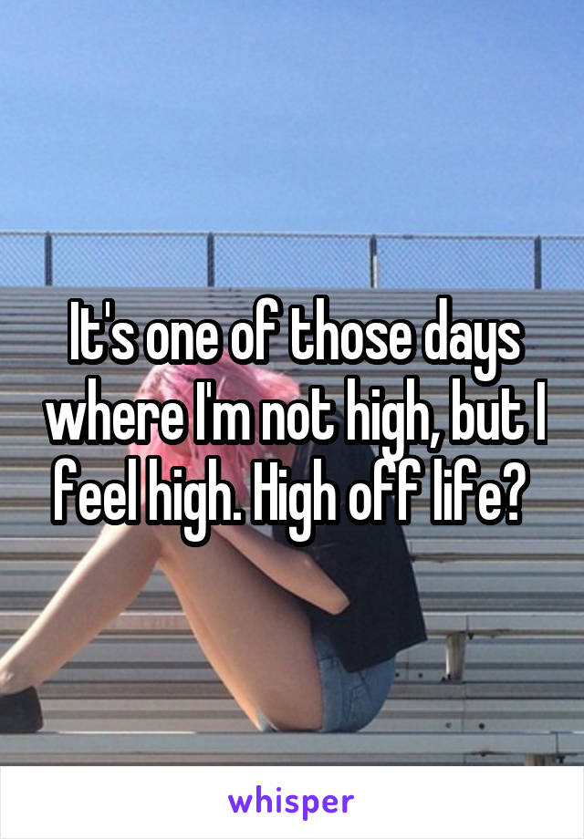 It's one of those days where I'm not high, but I feel high. High off life?