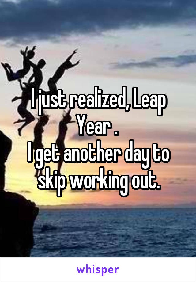 I just realized, Leap Year .  I get another day to skip working out.