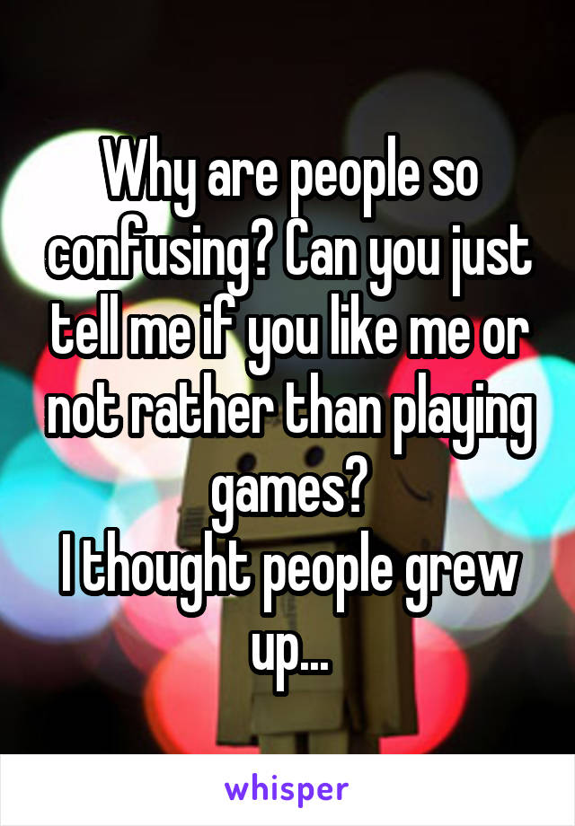 Why are people so confusing? Can you just tell me if you like me or not rather than playing games? I thought people grew up...