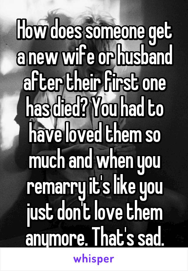How does someone get a new wife or husband after their first one has died? You had to have loved them so much and when you remarry it's like you just don't love them anymore. That's sad.