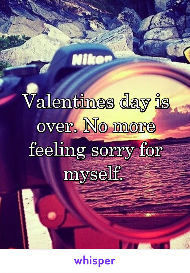 Valentines day is over. No more feeling sorry for myself.