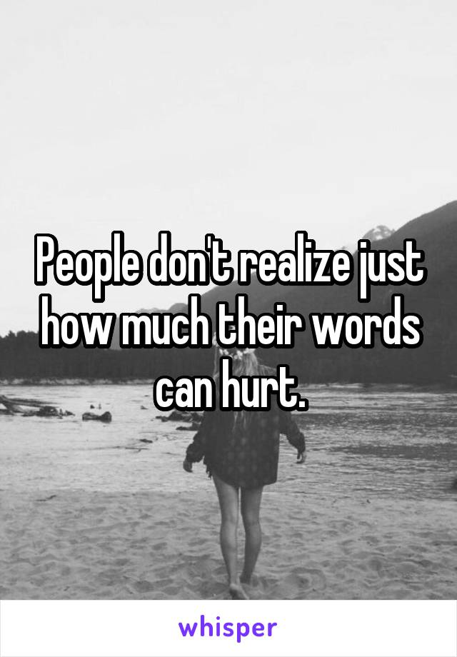 People don't realize just how much their words can hurt.
