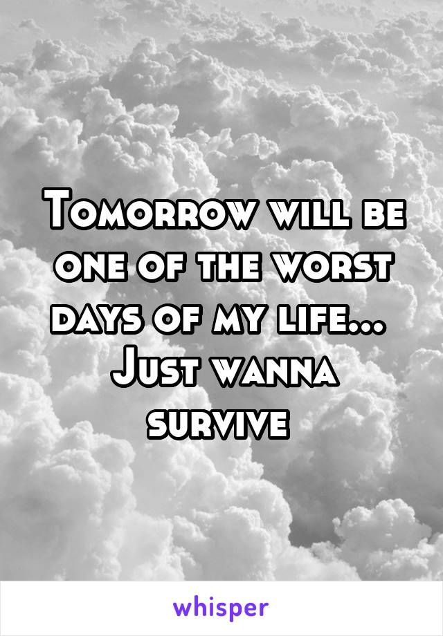 Tomorrow will be one of the worst days of my life...  Just wanna survive