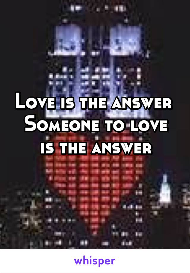 Love is the answer  Someone to love is the answer