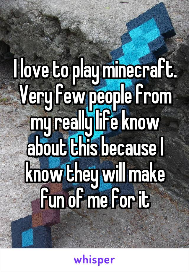 I love to play minecraft. Very few people from my really life know about this because I know they will make fun of me for it