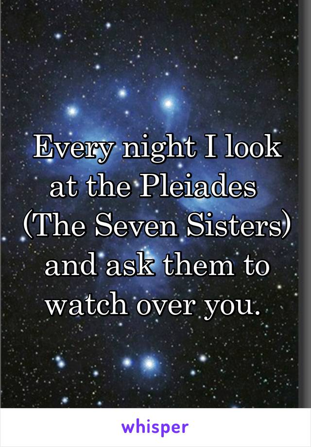 Every night I look at the Pleiades  (The Seven Sisters) and ask them to watch over you.