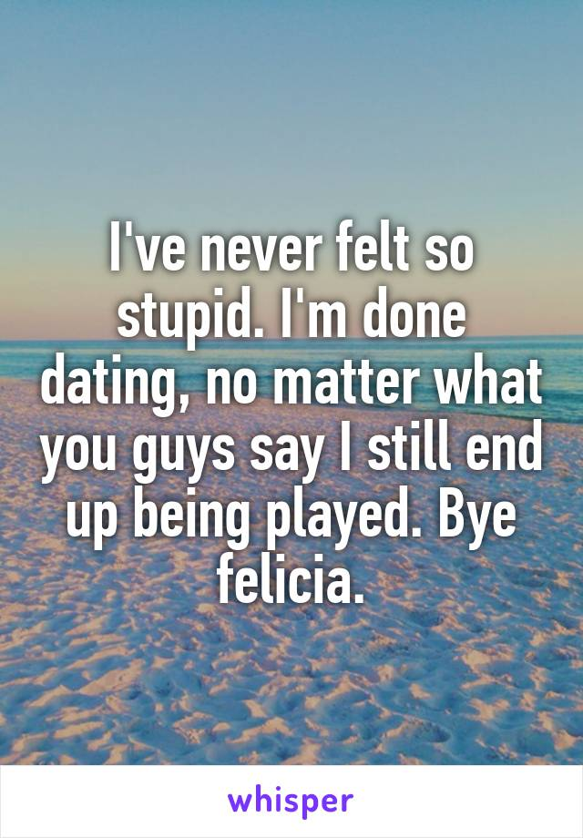 I've never felt so stupid. I'm done dating, no matter what you guys say I still end up being played. Bye felicia.