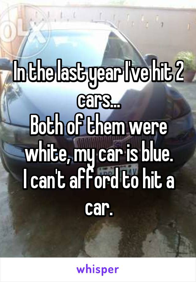 In the last year I've hit 2 cars... Both of them were white, my car is blue. I can't afford to hit a car.